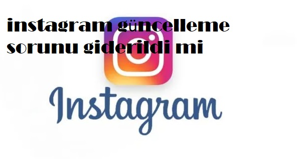 instagram güncelleme sorunu giderildi mi