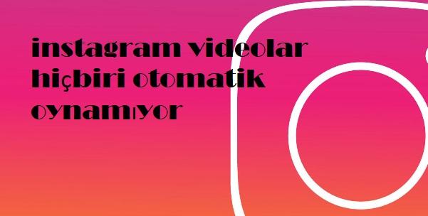 instagram videolar hiçbiri otomatik oynamıyor