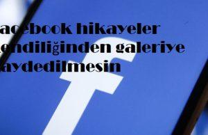 Facebook hikayeler kendiliğinden galeriye kaydedilmesin