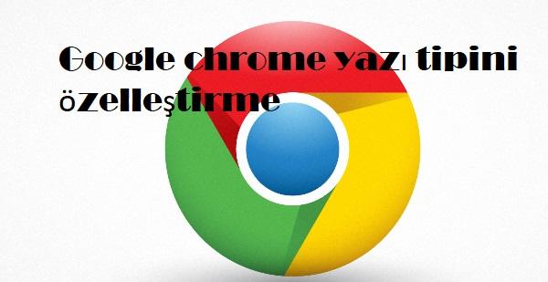Google chrome yazı tipini özelleştirme