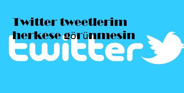 Twitter tweetlerim herkese görünmesin