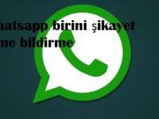 Whatsapp birini şikayet etme bildirme