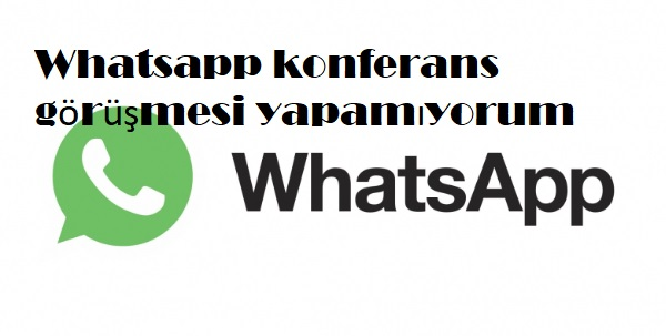 Whatsapp konferans görüşmesi yapamıyorum