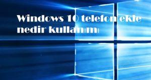 Windows 10 telefon ekle nedir kullanımı