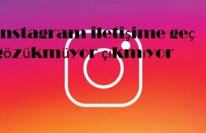 instagram iletişime geç gözükmüyor çıkmıyor