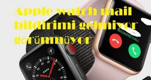 Apple watch mail bildirimi gelmiyor görünmüyor