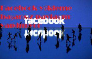 Facebook yükleme başarısız paylaşım yapılmıyor