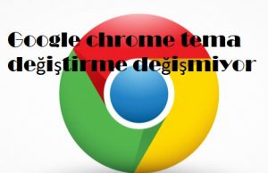 Google chrome tema değiştirme değişmiyor