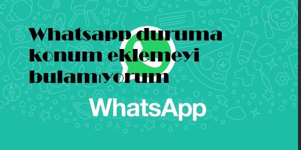Whatsapp duruma konum eklemeyi bulamıyorum