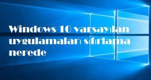 Windows 10 varsayılan uygulamaları sıfırlama nerede