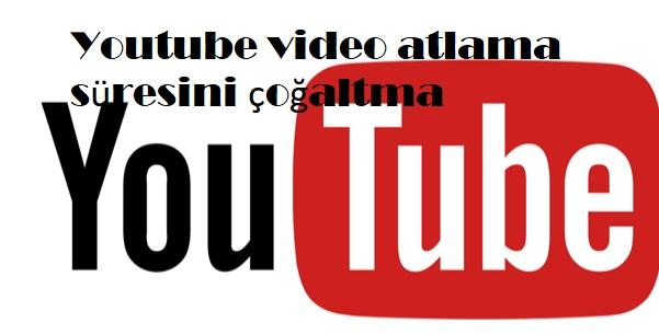 Youtube video atlama süresini çoğaltma