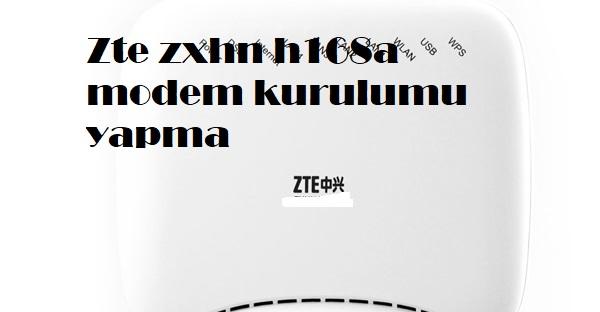 Zte zxhn h168a modem kurulumu yapma