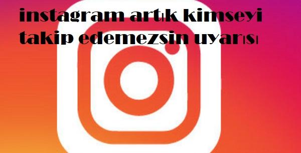 instagram artık kimseyi takip edemezsin uyarısı