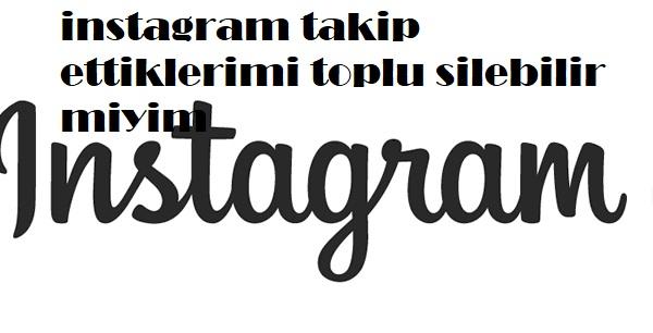 instagram takip ettiklerimi toplu silebilir miyim