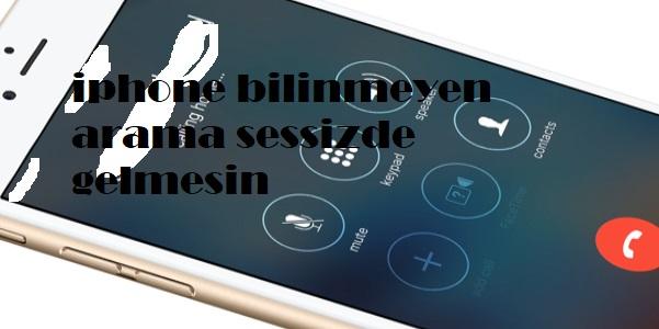 iphone bilinmeyen arama sessizde gelmesin