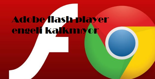 Adobe flash player engeli kalkmıyor