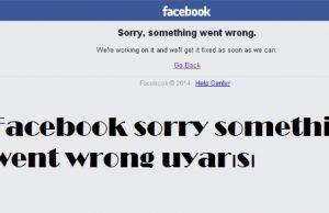 Facebook sorry something went wrong uyarısı