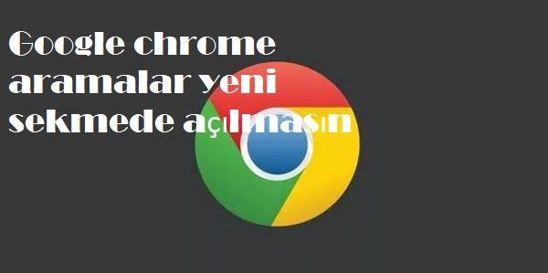 Google chrome aramalar yeni sekmede açılmasın