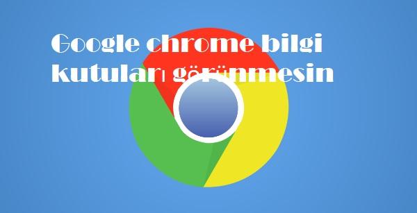 Google chrome bilgi kutuları görünmesin