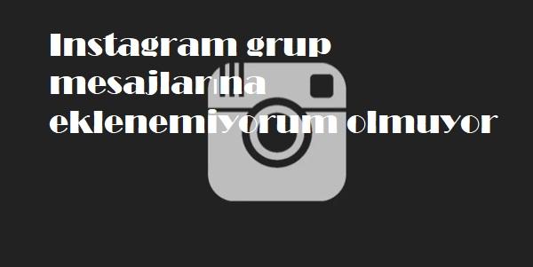 Instagram grup mesajlarına eklenemiyorum olmuyor