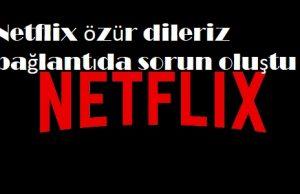 Netflix özür dileriz bağlantıda sorun oluştu