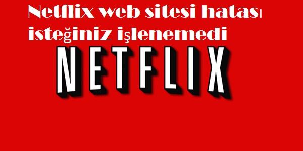 Netflix web sitesi hatası isteğiniz işlenemedi