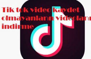 Tik tok video kaydet olmayanların videolarını indirme