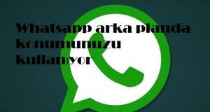 Whatsapp arka planda konumunuzu kullanıyor