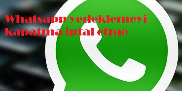 Whatsapp yedeklemeyi kapatma iptal etme