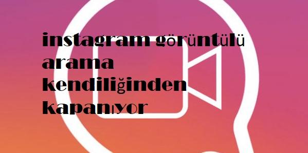 instagram görüntülü arama kendiliğinden kapanıyor