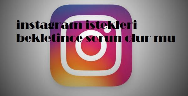 instagram istekleri bekletince sorun olur mu
