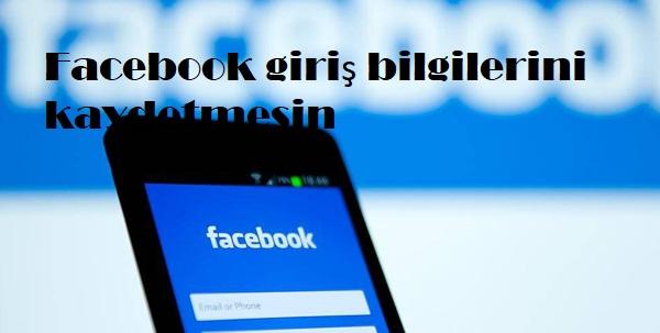 Facebook giriş bilgilerini kaydetmesin