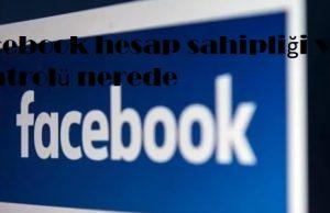 Facebook hesap sahipliği ve kontrolü nerede