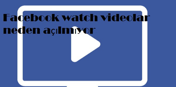Facebook watch videolar neden açılmıyor