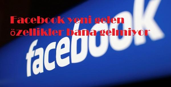 Facebook yeni gelen özellikler bana gelmiyor