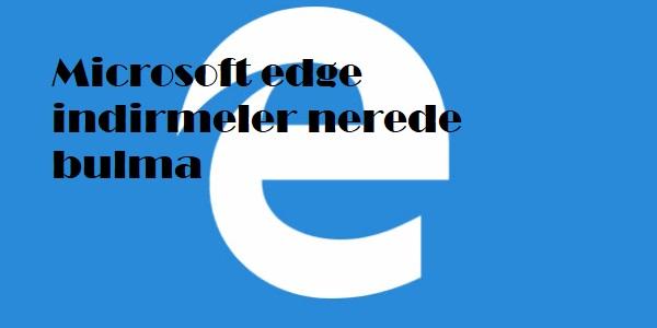 Microsoft edge indirmeler nerede bulma