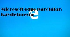 Microsoft edge parolaları kaydetmesin