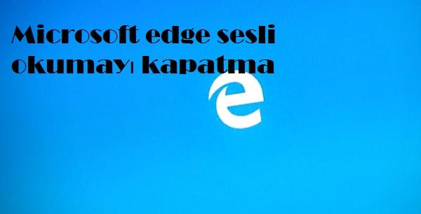 Microsoft edge sesli okumayı kapatma