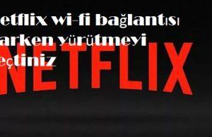 Netflix wi-fi bağlantısı varken yürütmeyi seçtiniz
