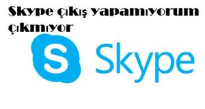 Skype çıkış yapamıyorum çıkmıyor