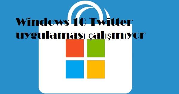 Windows 10 Twitter uygulaması çalışmıyor