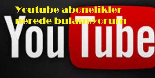 Youtube abonelikler nerede bulamıyorum