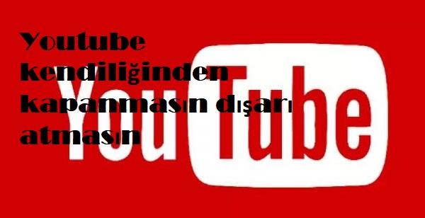 Youtube kendiliğinden kapanmasın dışarı atmasın