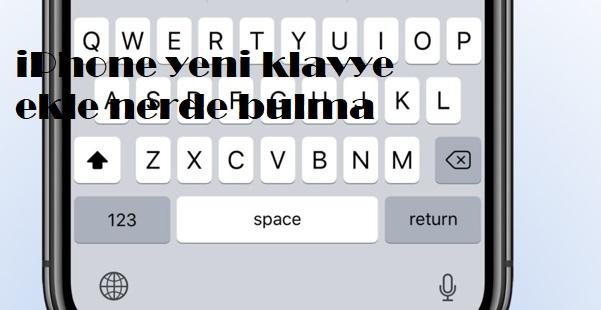 iPhone yeni klavye ekle nerde bulma