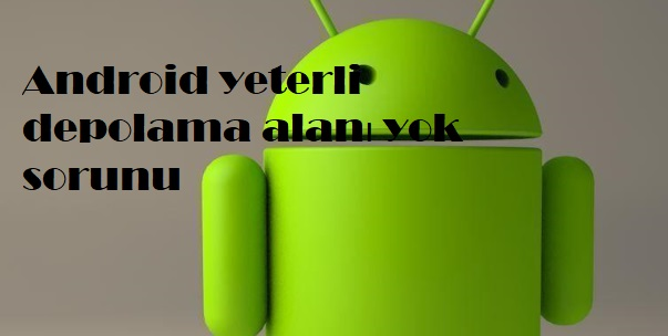 Android yeterli depolama alanı yok sorunu