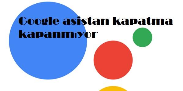 Google asistan kapatma kapanmıyor