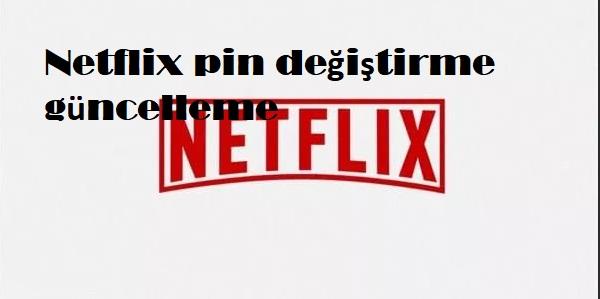 Netflix pin değiştirme güncelleme
