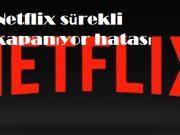 Netflix sürekli kapanıyor hatası
