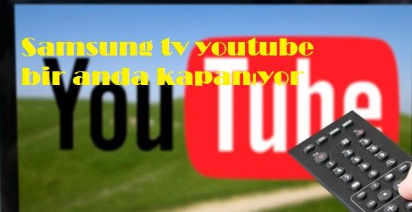 Samsung tv youtube bir anda kapanıyor
