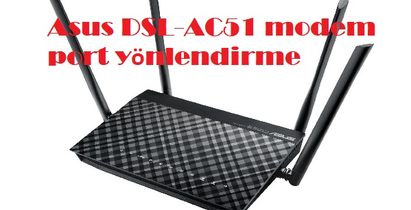 Asus DSL-AC51 modem port yönlendirme